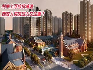 利率上浮放贷减速 西安人买房压力又加重?
